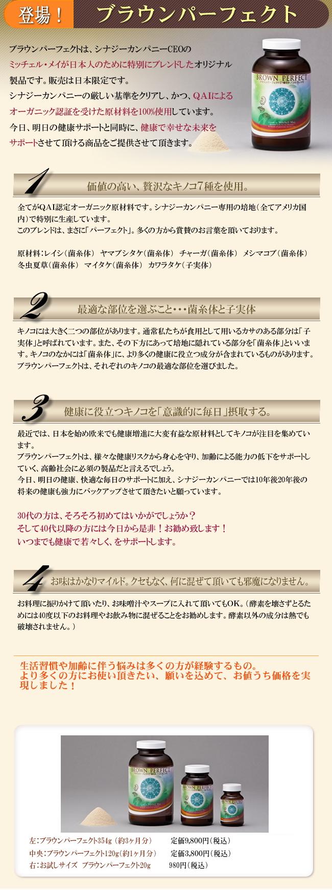 ブラウンパーフェクトは、シナジーカンパニーCEOのミッチェル・メイが、日本人のために特別にブレンドしたオリジナル製品です。レイシ・ヤマブシタケ・チャーガ・メシマコブ・マイタケ・冬虫夏草・カワラタケを、その名の通り、パーフェクトにブレンドした逸品です。